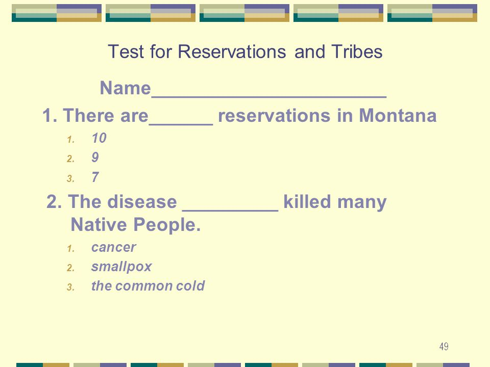49 Test for Reservations and Tribes Name______________________ 1. There are______ reservations in Montana 1. 10 2. 9 3. 7 2. The disease _________ kil