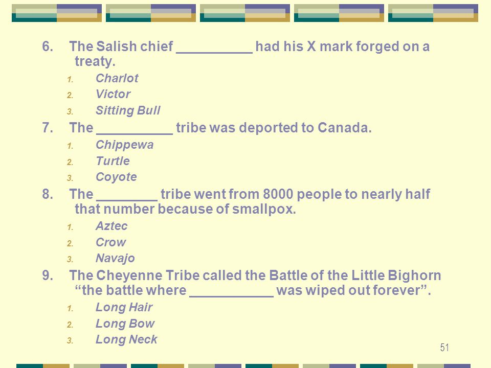 51 6. The Salish chief __________ had his X mark forged on a treaty. 1. Charlot 2. Victor 3. Sitting Bull 7. The __________ tribe was deported to Cana