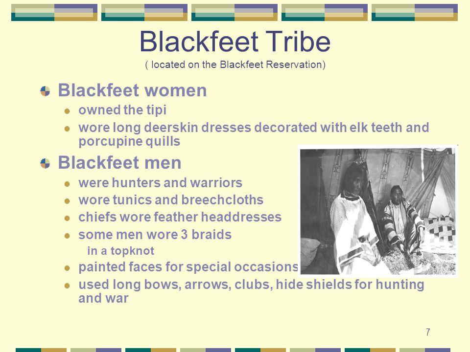 7 Blackfeet Tribe ( located on the Blackfeet Reservation) Blackfeet women owned the tipi wore long deerskin dresses decorated with elk teeth and porcu