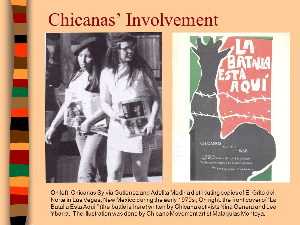 Chicanas Involvement On left: Chicanas Sylvia Gutierrez and Adelita Medina distributing copies of El Grito del Norte in Las Vegas, New Mexico during the early 1970s ; On right: the front cover of La Batalla Esta Aqui, (the battle is here) written by Chicana activists Nina Genera and Lea Ybarra.