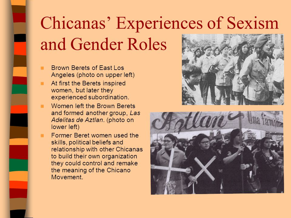 Chicanas Experiences of Sexism and Gender Roles Brown Berets of East Los Angeles (photo on upper left) At first the Berets inspired women, but later t