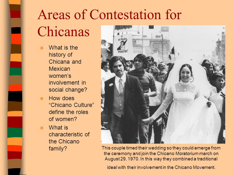 Areas of Contestation for Chicanas What is the history of Chicana and Mexican womens involvement in social change? How does Chicano Culture define the