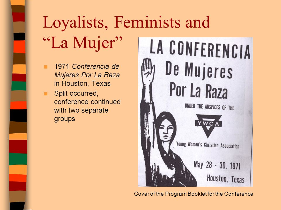 Loyalists, Feminists and La Mujer 1971 Conferencia de Mujeres Por La Raza in Houston, Texas Split occurred, conference continued with two separate gro