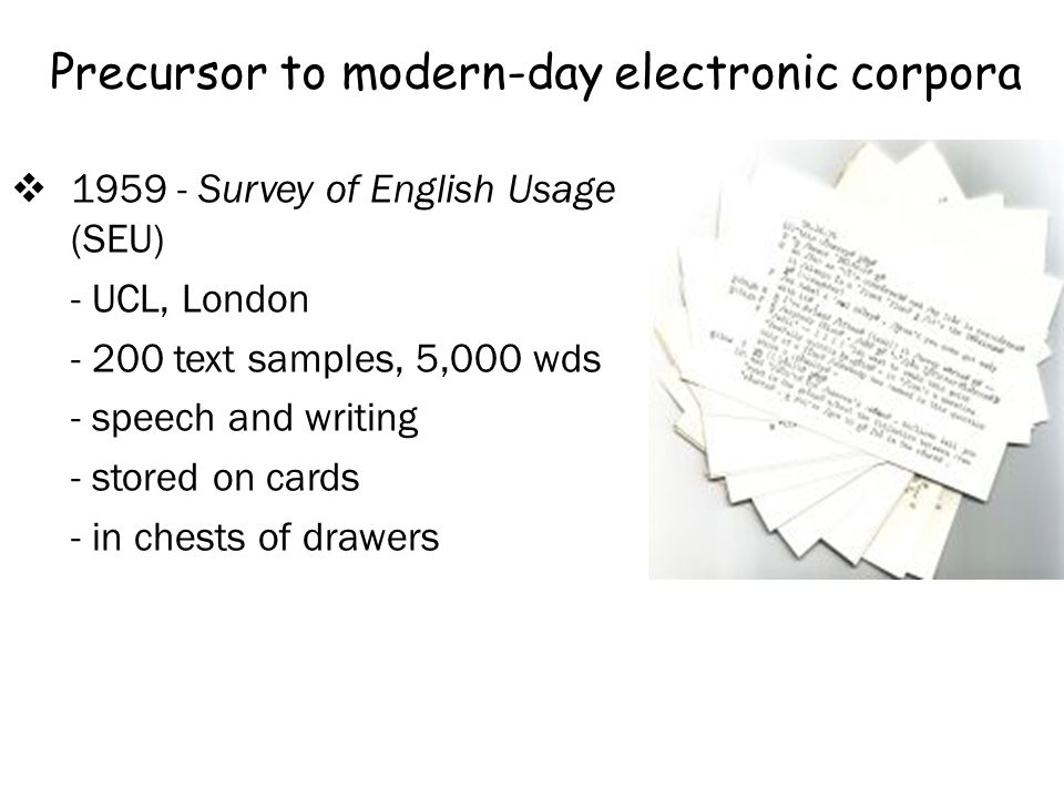 Precursor to modern-day electronic corpora 1959 - Survey of English Usage (SEU) - UCL, London - 200 text samples, 5,000 wds - speech and writing - stored on cards - in chests of drawers