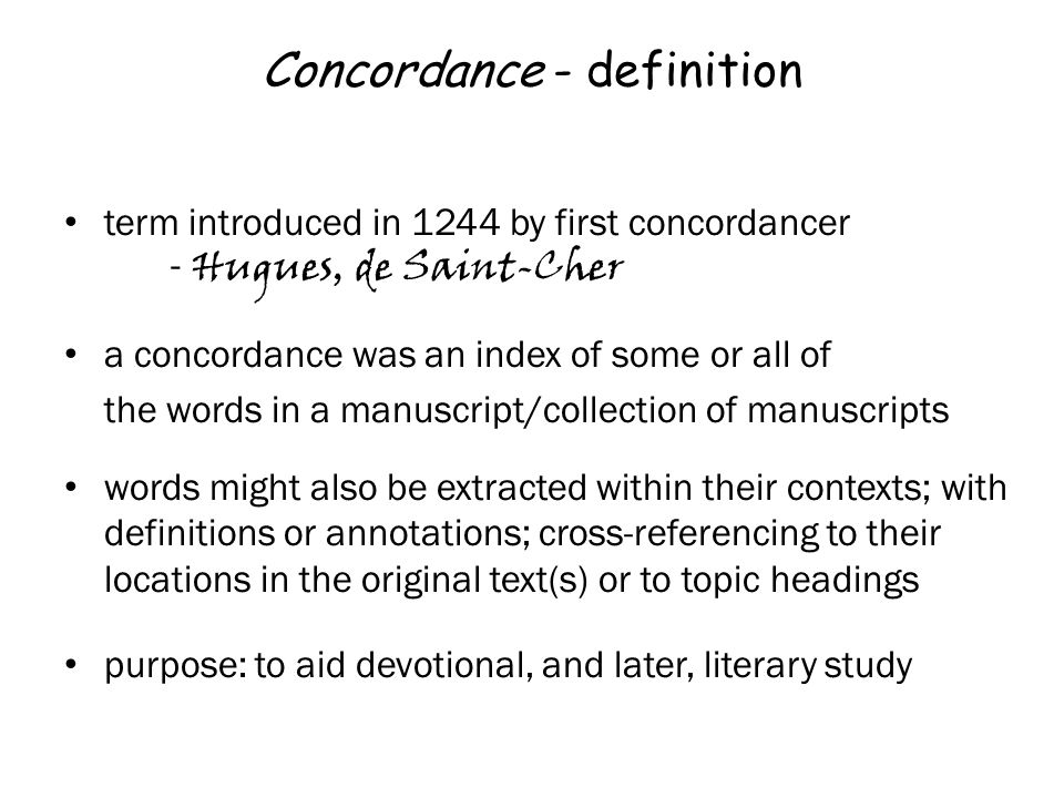 Concordance - definition term introduced in 1244 by first concordancer - Hugues, de Saint-Cher a concordance was an index of some or all of the words in a manuscript/collection of manuscripts words might also be extracted within their contexts; with definitions or annotations; cross-referencing to their locations in the original text(s) or to topic headings purpose: to aid devotional, and later, literary study