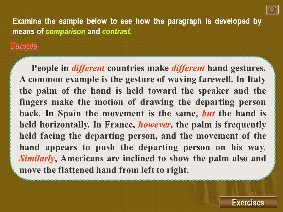 Paragraph development by comparison and contrast usually have three patterns to follow: one is to develop through illustrations to show how things are different, another is to discuss similarities only, and still another is to treat both likenesses and differences.