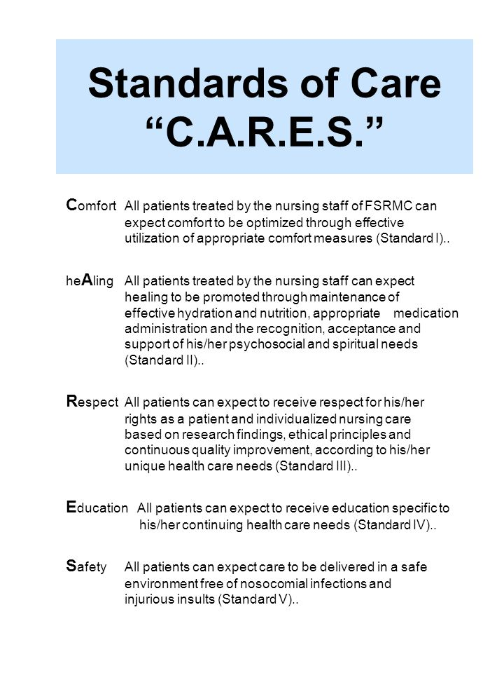 Standards of Care C.A.R.E.S. C omfortAll patients treated by the nursing staff of FSRMC can expect comfort to be optimized through effective utilizati