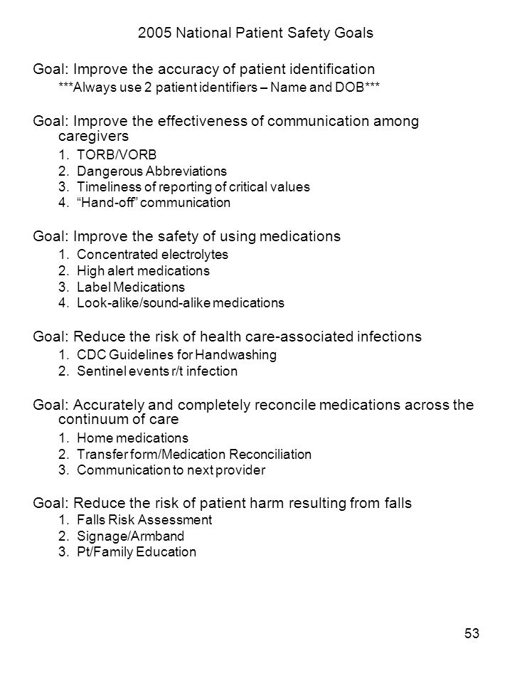 53 2005 National Patient Safety Goals Goal: Improve the accuracy of patient identification ***Always use 2 patient identifiers – Name and DOB*** Goal: