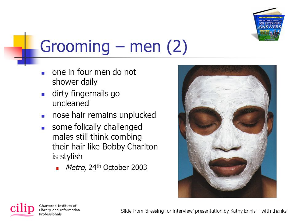 Grooming – men (2) one in four men do not shower daily dirty fingernails go uncleaned nose hair remains unplucked some folically challenged males still think combing their hair like Bobby Charlton is stylish Metro, 24 th October 2003 Slide from dressing for interview presentation by Kathy Ennis – with thanks