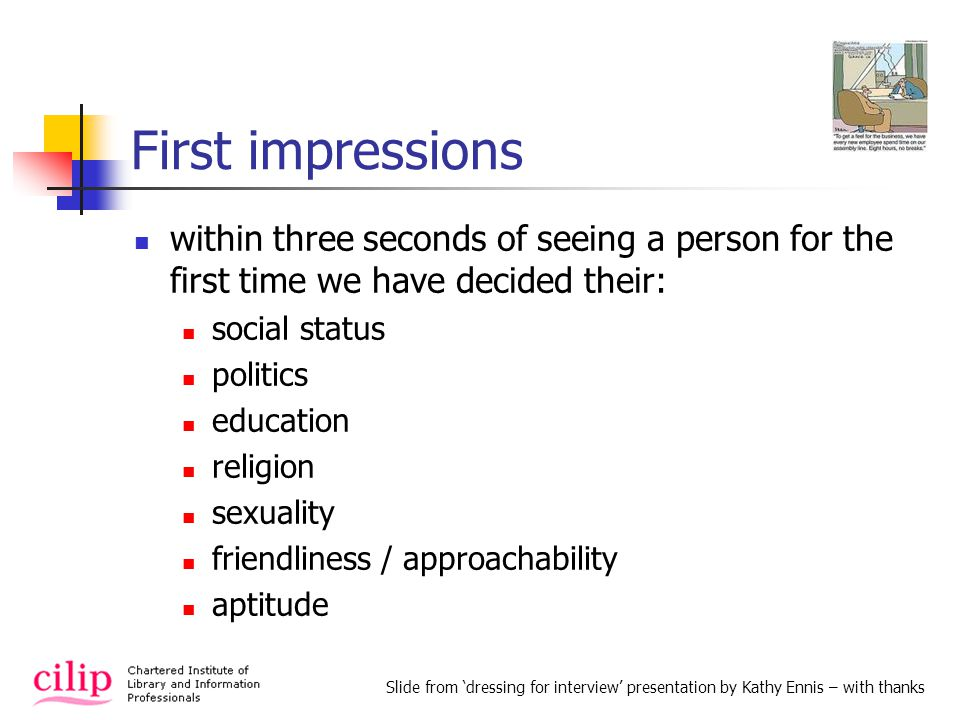 First impressions within three seconds of seeing a person for the first time we have decided their: social status politics education religion sexuality friendliness / approachability aptitude Slide from dressing for interview presentation by Kathy Ennis – with thanks