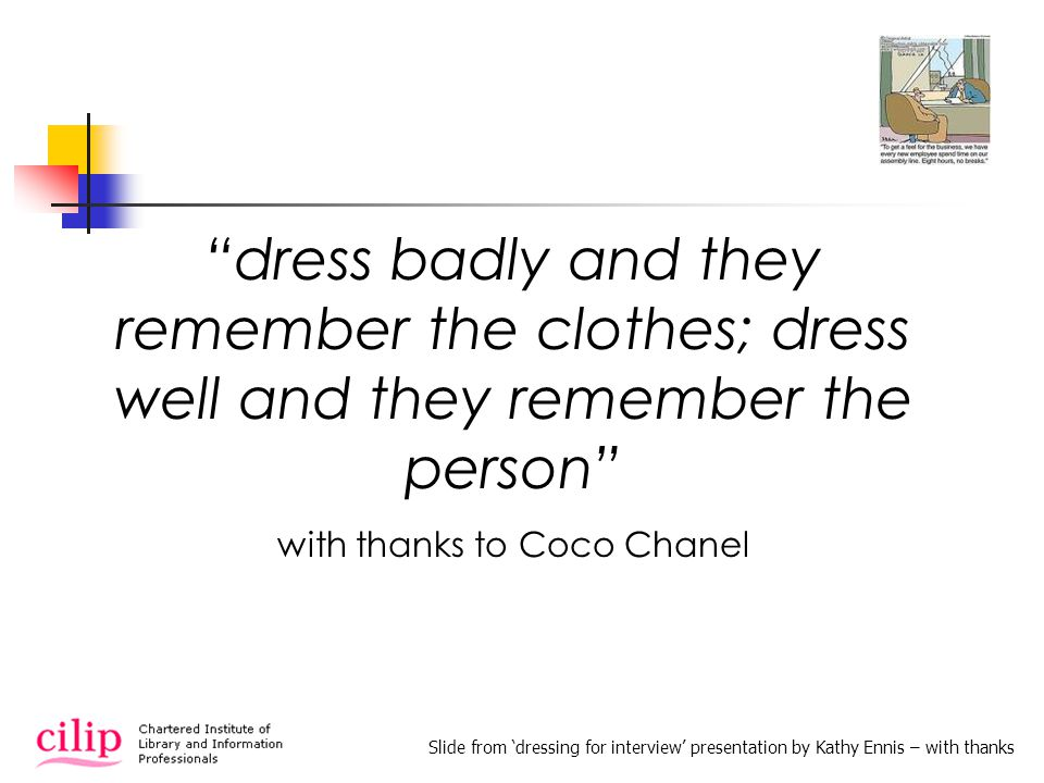dress badly and they remember the clothes; dress well and they remember the person with thanks to Coco Chanel Slide from dressing for interview presentation by Kathy Ennis – with thanks