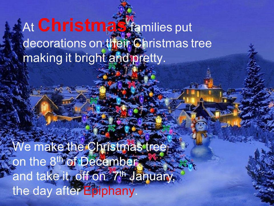 At Christmas families put decorations on their Christmas tree making it bright and pretty. We make the Christmas tree on the 8 th of December, and tak