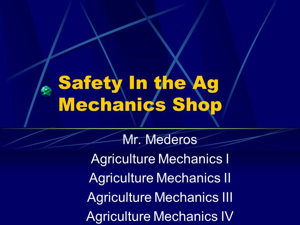 Safety In the Ag Mechanics Shop Mr. Mederos Agriculture Mechanics I Agriculture Mechanics II Agriculture Mechanics III Agriculture Mechanics IV