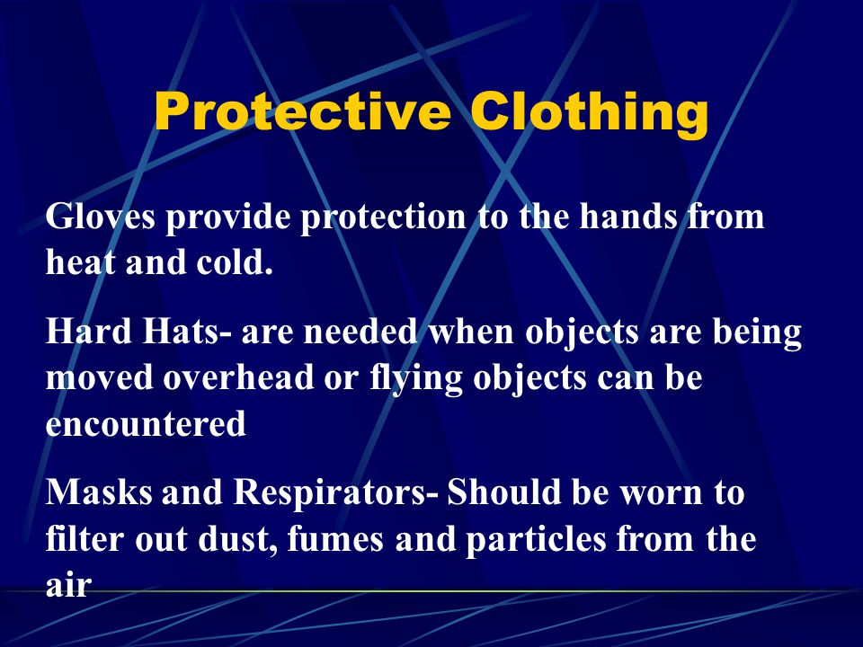 Protective Clothing Gloves provide protection to the hands from heat and cold. Hard Hats- are needed when objects are being moved overhead or flying o