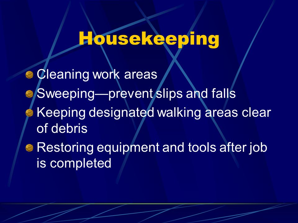 Housekeeping Cleaning work areas Sweepingprevent slips and falls Keeping designated walking areas clear of debris Restoring equipment and tools after