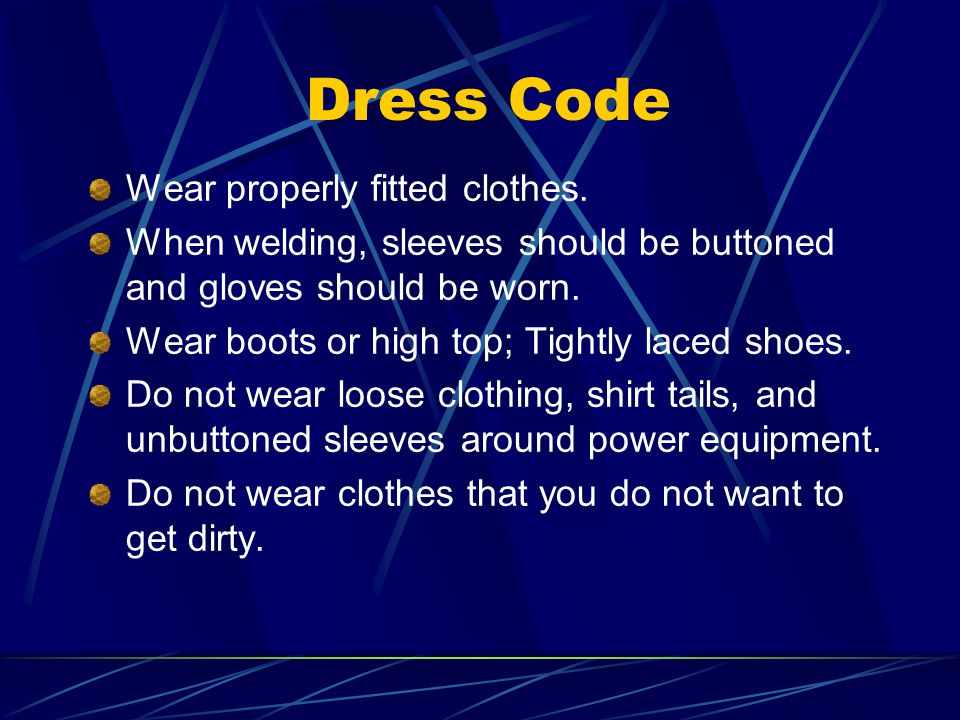 Dress Code Wear properly fitted clothes. When welding, sleeves should be buttoned and gloves should be worn. Wear boots or high top; Tightly laced sho