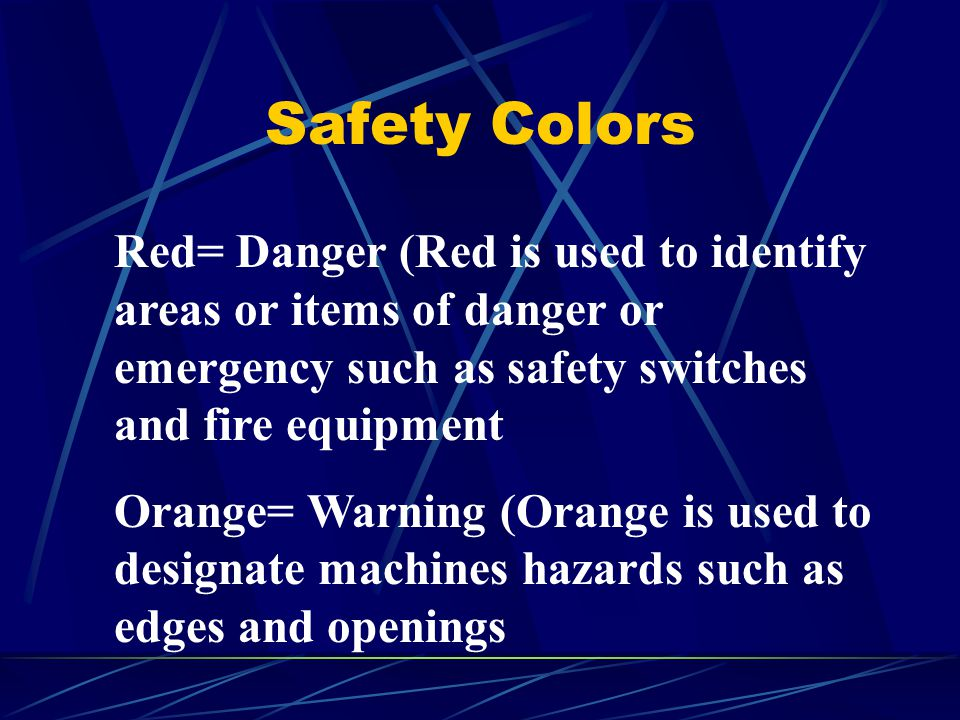 Safety Colors Red= Danger (Red is used to identify areas or items of danger or emergency such as safety switches and fire equipment Orange= Warning (O