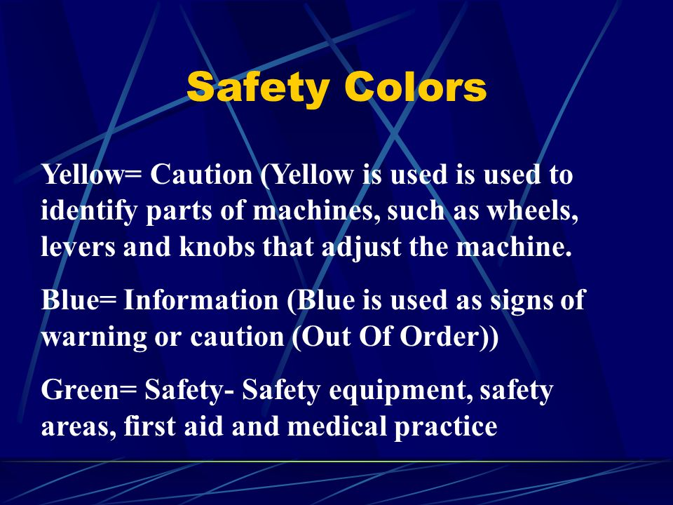 Safety Colors Yellow= Caution (Yellow is used is used to identify parts of machines, such as wheels, levers and knobs that adjust the machine. Blue= I
