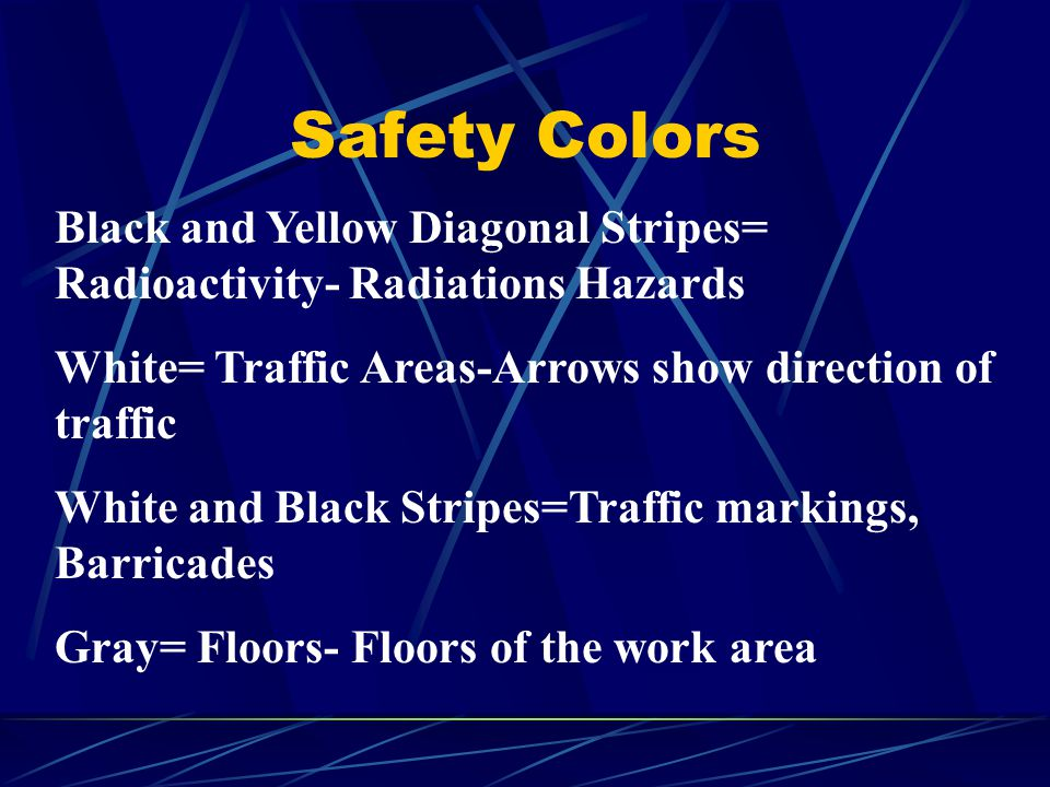 Safety Colors Black and Yellow Diagonal Stripes= Radioactivity- Radiations Hazards White= Traffic Areas-Arrows show direction of traffic White and Bla