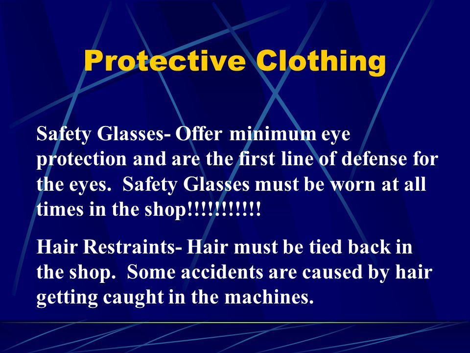 Protective Clothing Safety Glasses- Offer minimum eye protection and are the first line of defense for the eyes. Safety Glasses must be worn at all ti