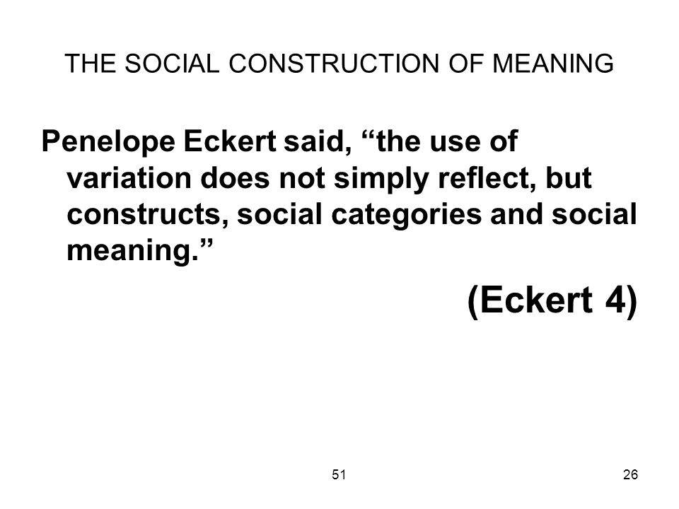 5126 THE SOCIAL CONSTRUCTION OF MEANING Penelope Eckert said, the use of variation does not simply reflect, but constructs, social categories and social meaning.