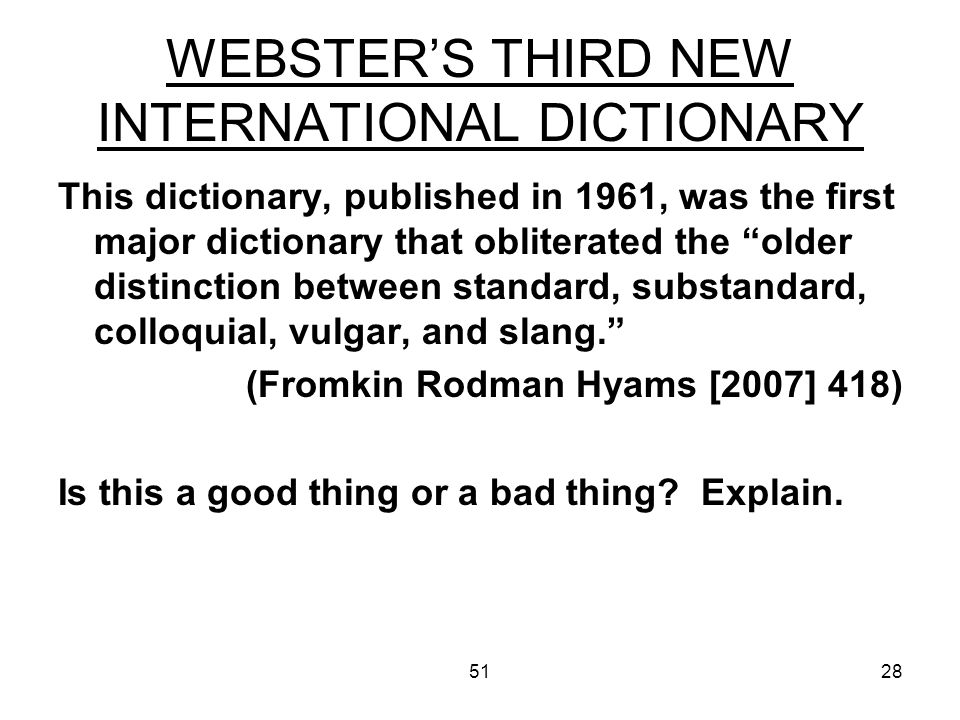 5128 WEBSTERS THIRD NEW INTERNATIONAL DICTIONARY This dictionary, published in 1961, was the first major dictionary that obliterated the older distinction between standard, substandard, colloquial, vulgar, and slang.