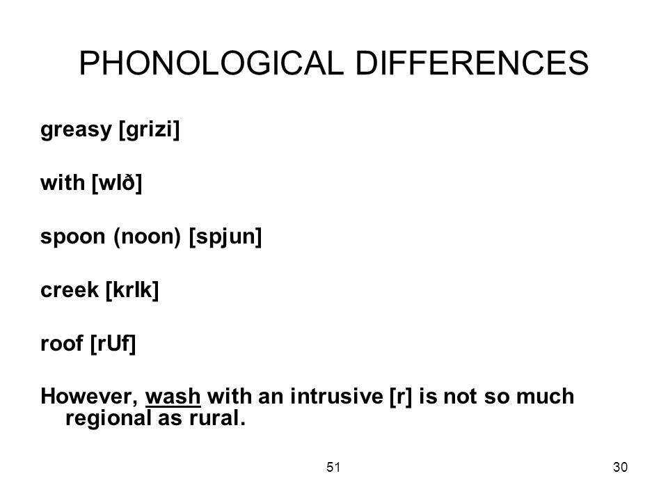 5130 PHONOLOGICAL DIFFERENCES greasy [grizi] with [wIð] spoon (noon) [spjun] creek [krIk] roof [rUf] However, wash with an intrusive [r] is not so much regional as rural.