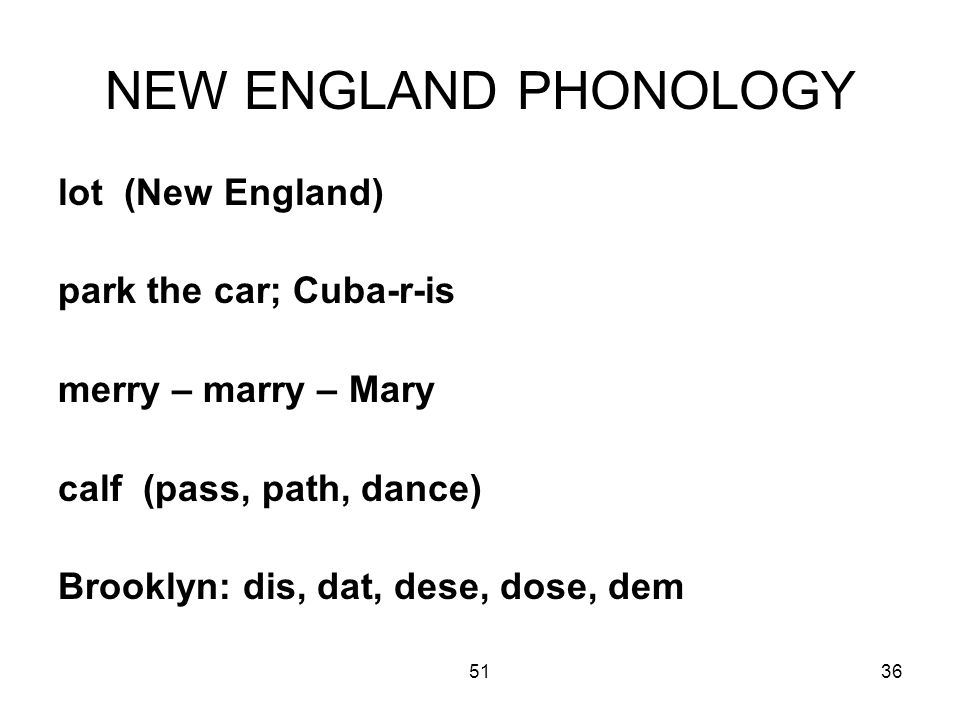 5136 NEW ENGLAND PHONOLOGY lot (New England) park the car; Cuba-r-is merry – marry – Mary calf (pass, path, dance) Brooklyn: dis, dat, dese, dose, dem