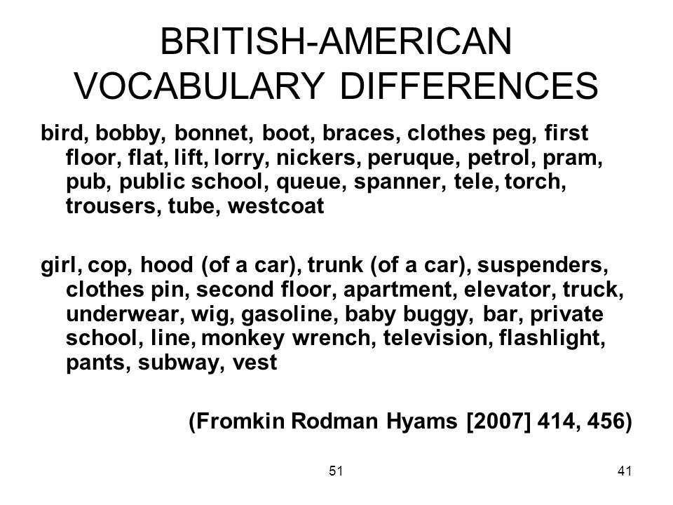 5141 BRITISH-AMERICAN VOCABULARY DIFFERENCES bird, bobby, bonnet, boot, braces, clothes peg, first floor, flat, lift, lorry, nickers, peruque, petrol, pram, pub, public school, queue, spanner, tele, torch, trousers, tube, westcoat girl, cop, hood (of a car), trunk (of a car), suspenders, clothes pin, second floor, apartment, elevator, truck, underwear, wig, gasoline, baby buggy, bar, private school, line, monkey wrench, television, flashlight, pants, subway, vest (Fromkin Rodman Hyams [2007] 414, 456)