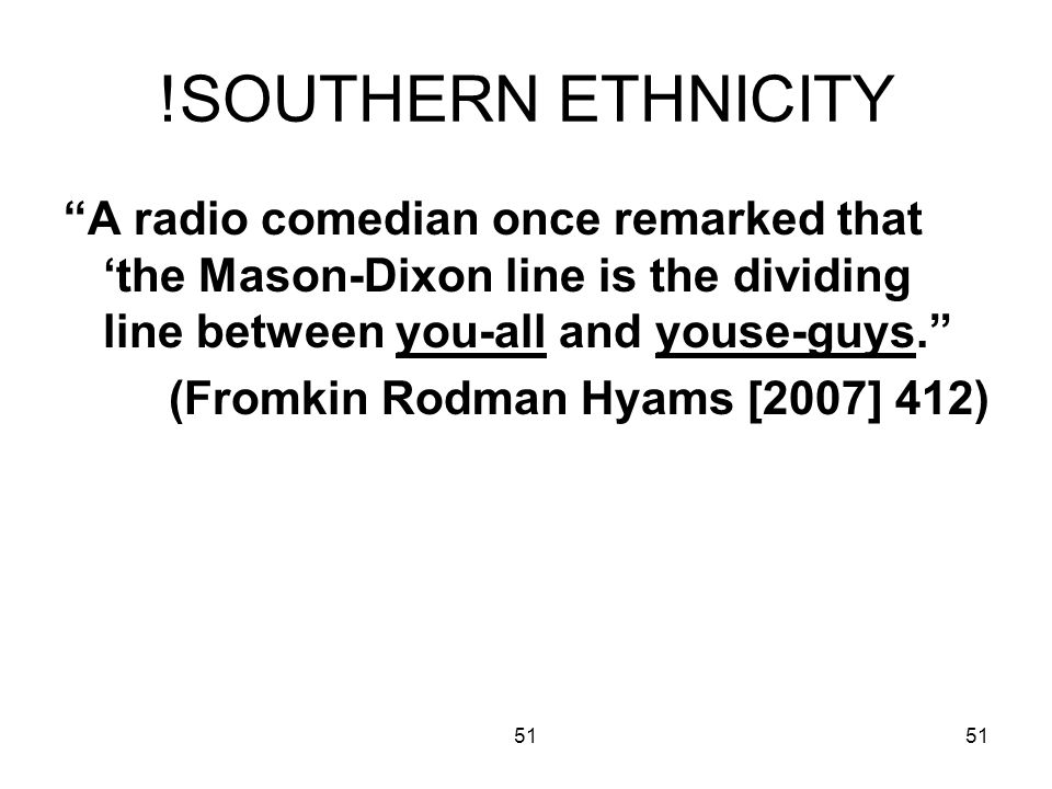 51 !SOUTHERN ETHNICITY A radio comedian once remarked that the Mason-Dixon line is the dividing line between you-all and youse-guys.