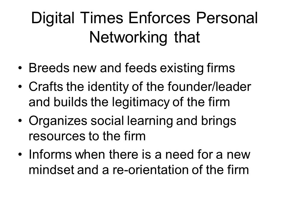 Digital Times Enforces Personal Networking that Breeds new and feeds existing firms Crafts the identity of the founder/leader and builds the legitimac