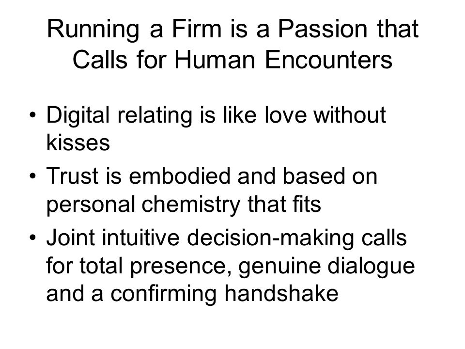 Running a Firm is a Passion that Calls for Human Encounters Digital relating is like love without kisses Trust is embodied and based on personal chemi