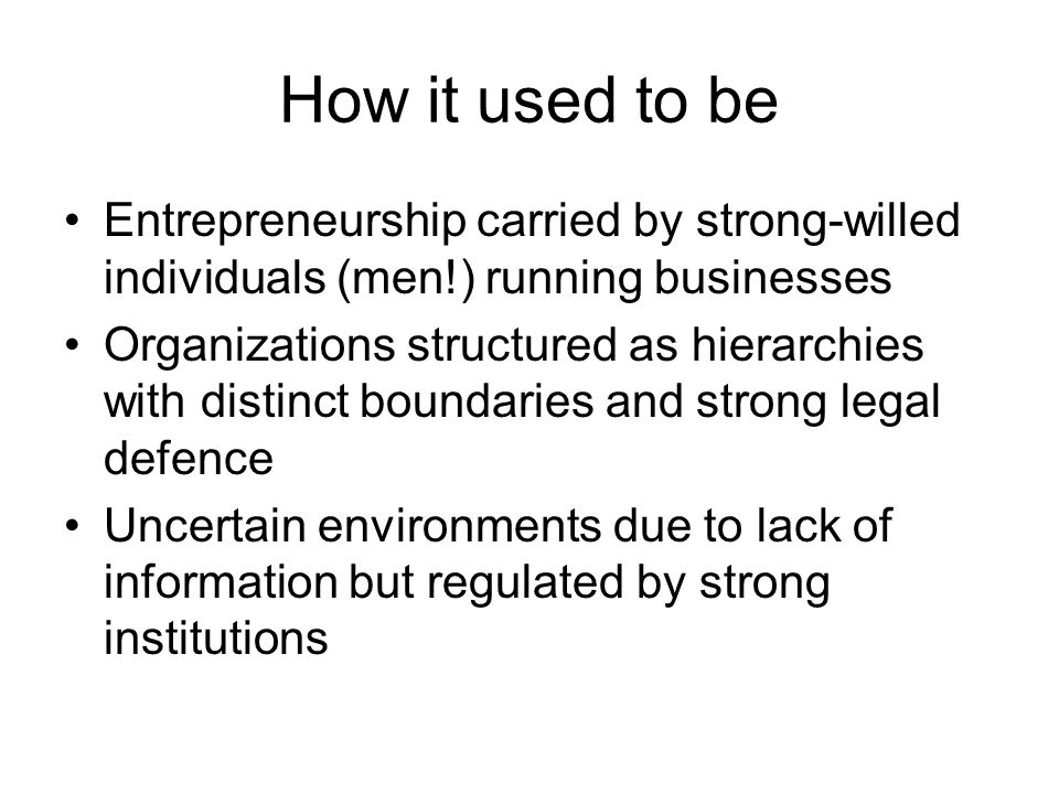 How it used to be Entrepreneurship carried by strong-willed individuals (men!) running businesses Organizations structured as hierarchies with distinc