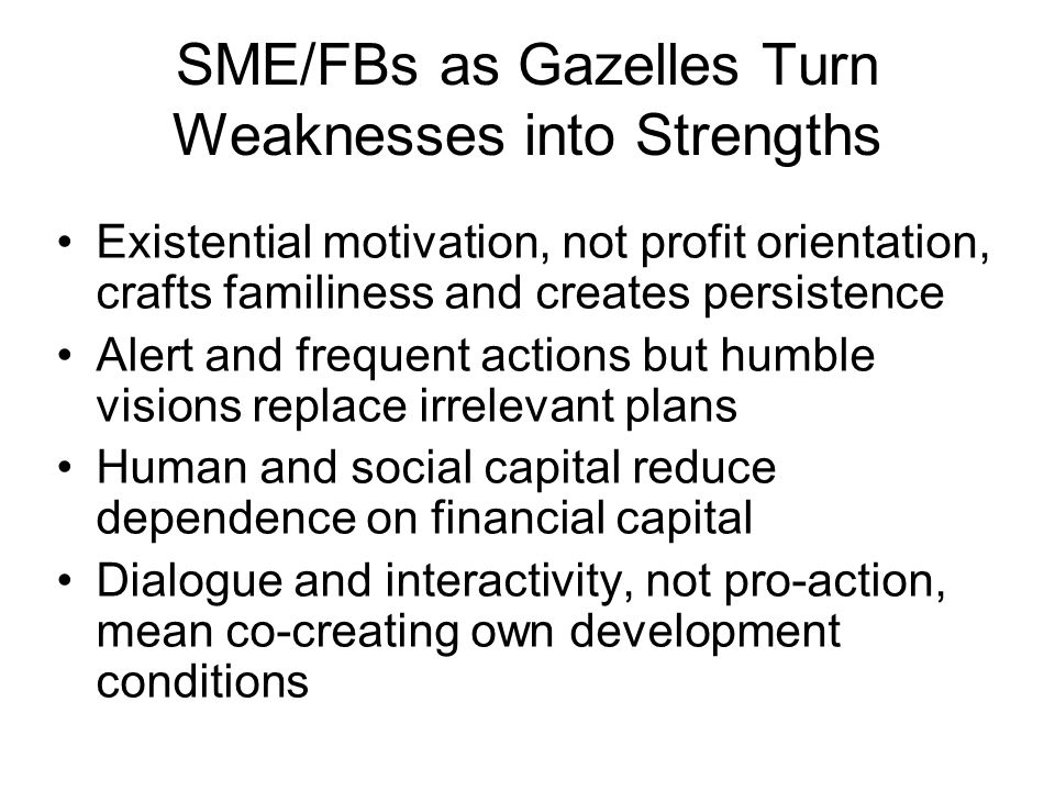 SME/FBs as Gazelles Turn Weaknesses into Strengths Existential motivation, not profit orientation, crafts familiness and creates persistence Alert and