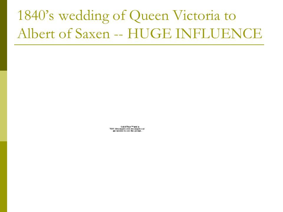 1840s wedding of Queen Victoria to Albert of Saxen -- HUGE INFLUENCE