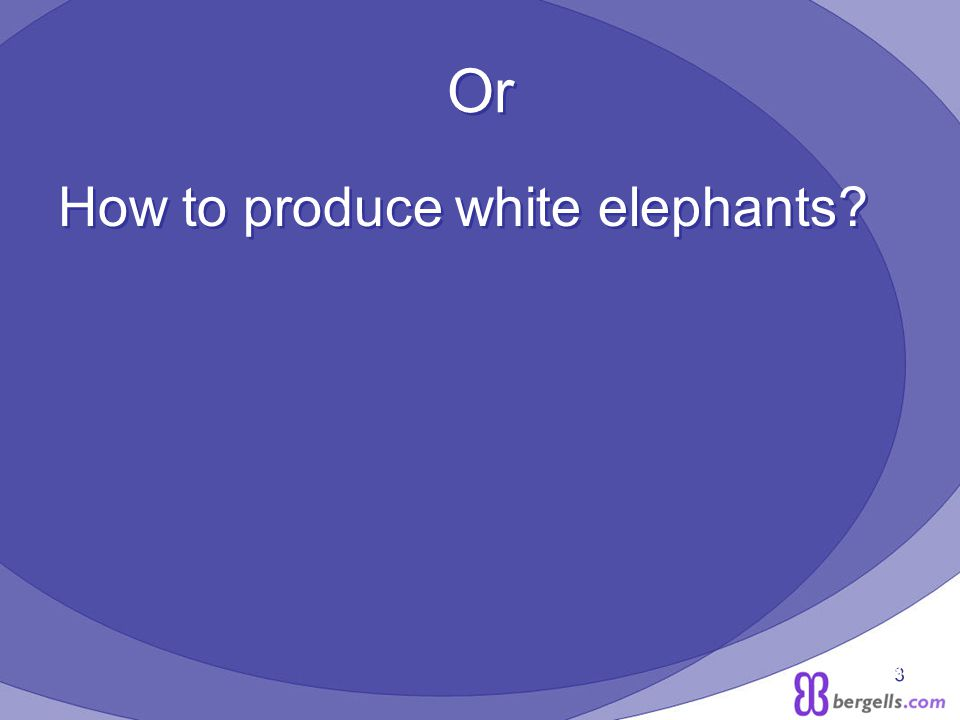3 Or How to produce white elephants