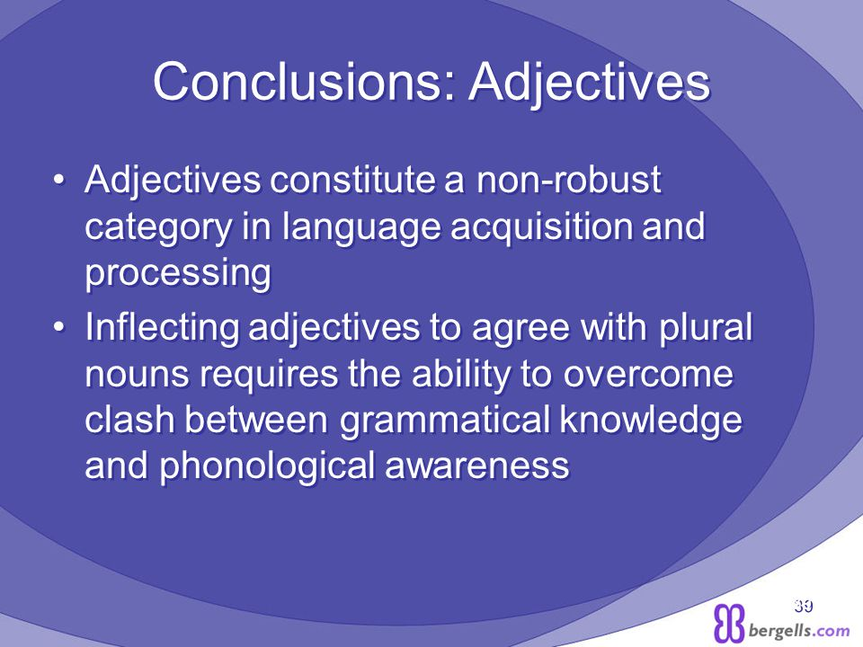 39 Conclusions: Adjectives Adjectives constitute a non-robust category in language acquisition and processing Inflecting adjectives to agree with plural nouns requires the ability to overcome clash between grammatical knowledge and phonological awareness Adjectives constitute a non-robust category in language acquisition and processing Inflecting adjectives to agree with plural nouns requires the ability to overcome clash between grammatical knowledge and phonological awareness