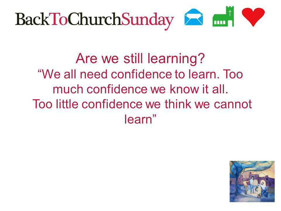 Are we still learning. We all need confidence to learn.