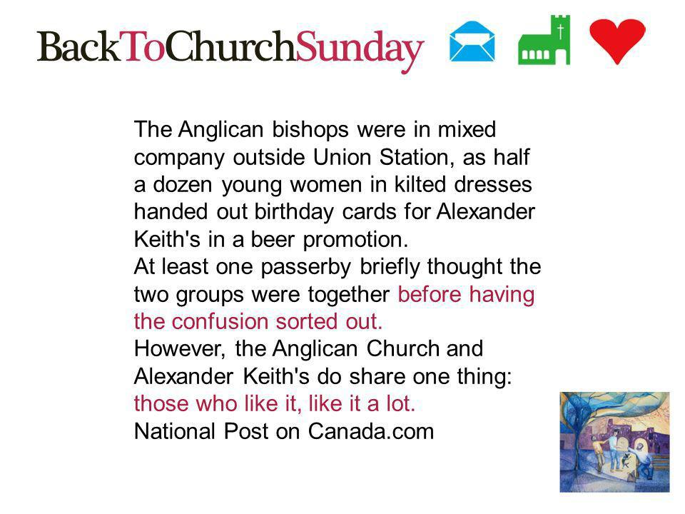 The Anglican bishops were in mixed company outside Union Station, as half a dozen young women in kilted dresses handed out birthday cards for Alexander Keith s in a beer promotion.