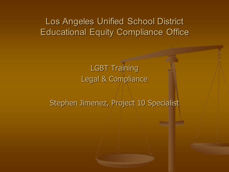 Los Angeles Unified School District Educational Equity Compliance Office LGBT Training Legal & Compliance Stephen Jimenez, Project 10 Specialist