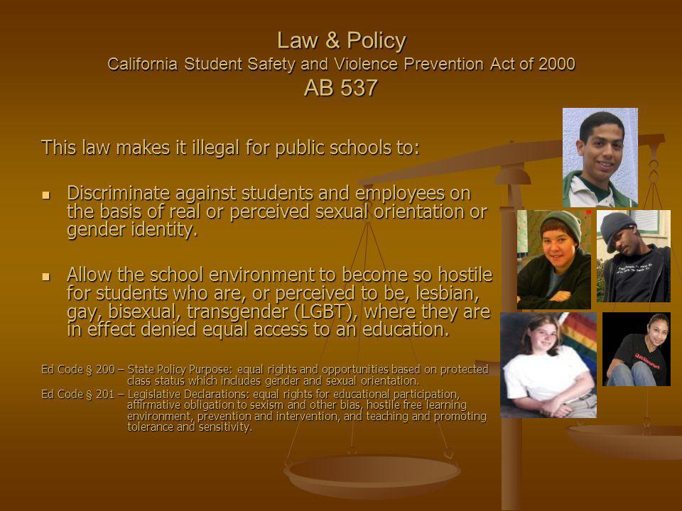 Law & Policy California Student Safety and Violence Prevention Act of 2000 AB 537 This law makes it illegal for public schools to: Discriminate against students and employees on the basis of real or perceived sexual orientation or gender identity.