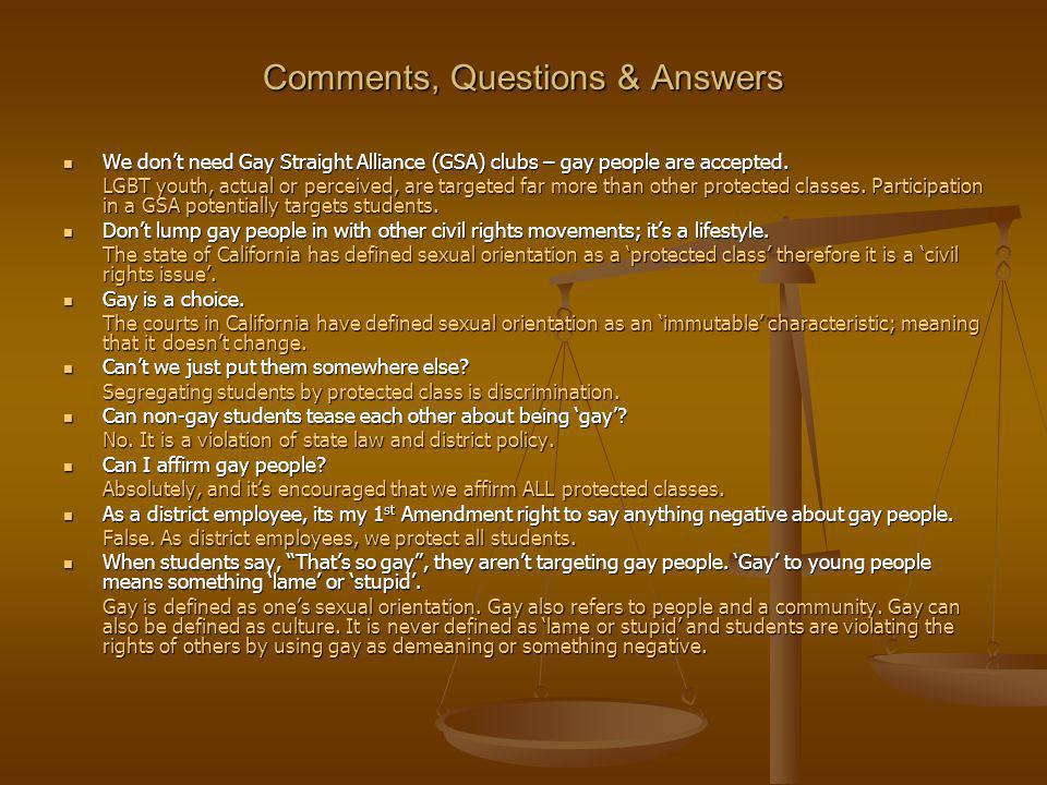 Comments, Questions & Answers We dont need Gay Straight Alliance (GSA) clubs – gay people are accepted.