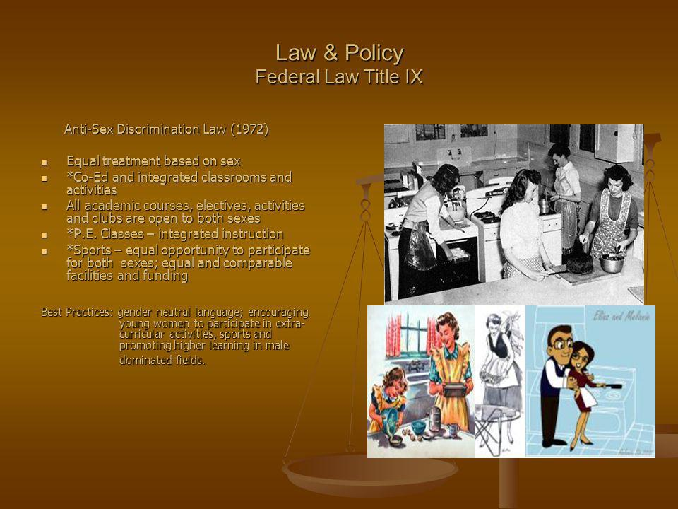 Law & Policy Federal Law Title IX Anti-Sex Discrimination Law (1972) Anti-Sex Discrimination Law (1972) Equal treatment based on sex Equal treatment based on sex *Co-Ed and integrated classrooms and activities *Co-Ed and integrated classrooms and activities All academic courses, electives, activities and clubs are open to both sexes All academic courses, electives, activities and clubs are open to both sexes *P.E.