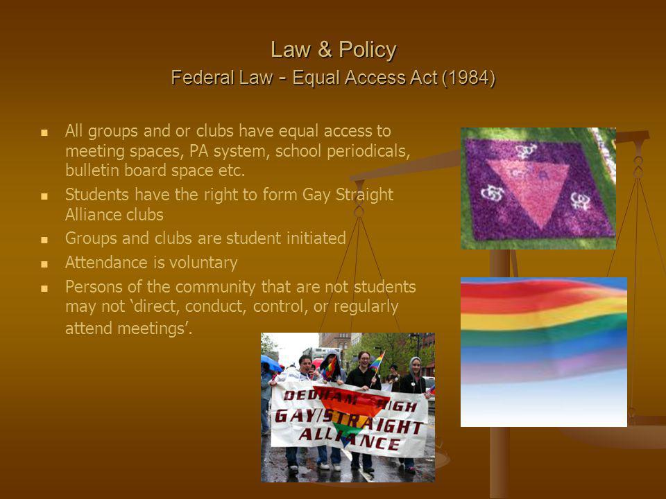 Law & Policy Federal Law - Equal Access Act (1984) All groups and or clubs have equal access to meeting spaces, PA system, school periodicals, bulletin board space etc.