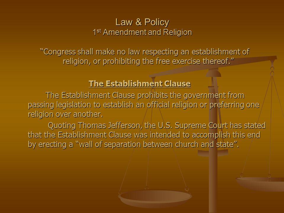 Law & Policy 1 st Amendment and Religion Congress shall make no law respecting an establishment of religion, or prohibiting the free exercise thereof.