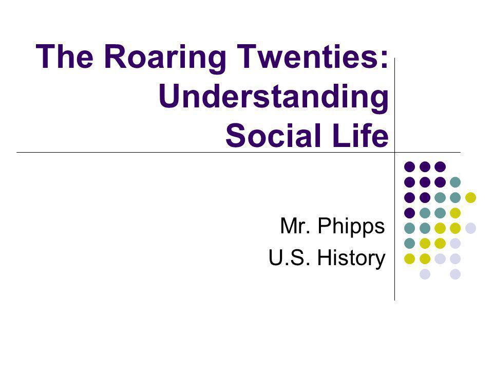 The Roaring Twenties: Understanding Social Life Mr. Phipps U.S. History