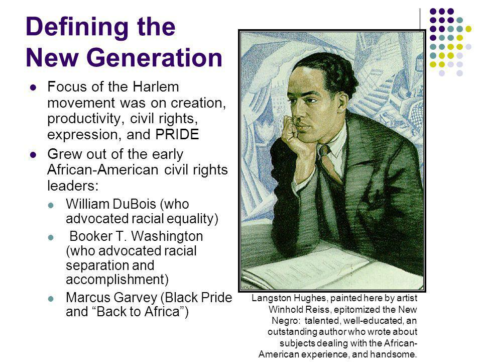 Defining the New Generation Focus of the Harlem movement was on creation, productivity, civil rights, expression, and PRIDE Grew out of the early African-American civil rights leaders: William DuBois (who advocated racial equality) Booker T.