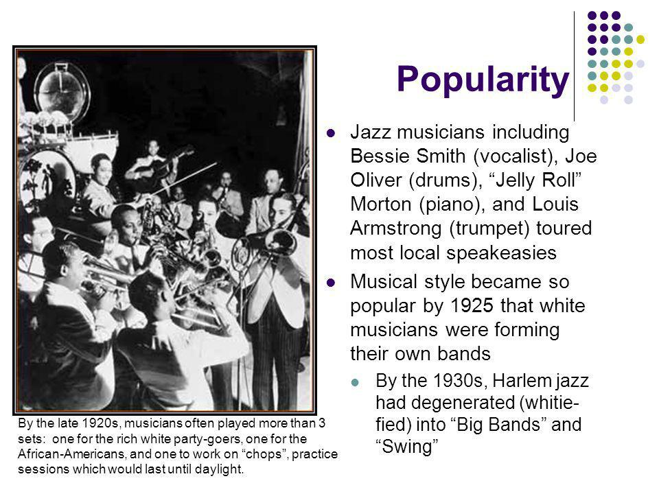 Popularity Jazz musicians including Bessie Smith (vocalist), Joe Oliver (drums), Jelly Roll Morton (piano), and Louis Armstrong (trumpet) toured most local speakeasies Musical style became so popular by 1925 that white musicians were forming their own bands By the 1930s, Harlem jazz had degenerated (whitie- fied) into Big Bands and Swing By the late 1920s, musicians often played more than 3 sets: one for the rich white party-goers, one for the African-Americans, and one to work on chops, practice sessions which would last until daylight.