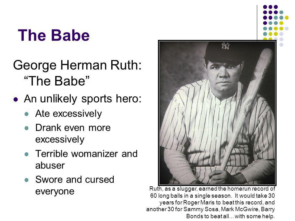 The Babe George Herman Ruth: The Babe An unlikely sports hero: Ate excessively Drank even more excessively Terrible womanizer and abuser Swore and cursed everyone Ruth, as a slugger, earned the homerun record of 60 long balls in a single season.