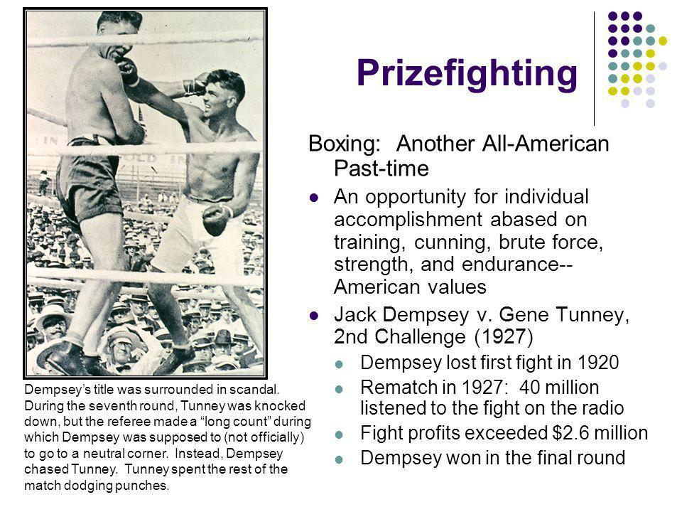 Prizefighting Boxing: Another All-American Past-time An opportunity for individual accomplishment abased on training, cunning, brute force, strength, and endurance-- American values Jack Dempsey v.
